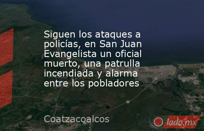 Siguen los ataques a policías, en San Juan Evangelista un oficial muerto, una patrulla incendiada y alarma entre los pobladores. Noticias en tiempo real