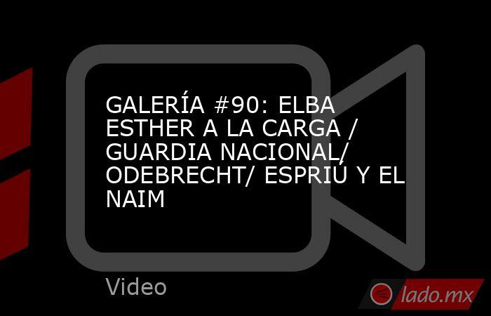 GALERÍA #90: ELBA ESTHER A LA CARGA / GUARDIA NACIONAL/ ODEBRECHT/ ESPRIÚ Y EL NAIM. Noticias en tiempo real