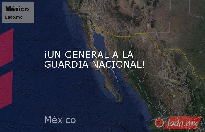 ¡UN GENERAL A LA GUARDIA NACIONAL!. Noticias en tiempo real