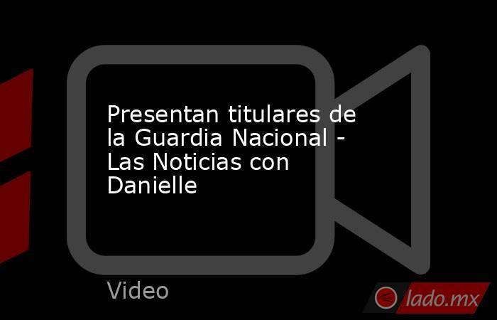 Presentan titulares de la Guardia Nacional - Las Noticias con Danielle. Noticias en tiempo real