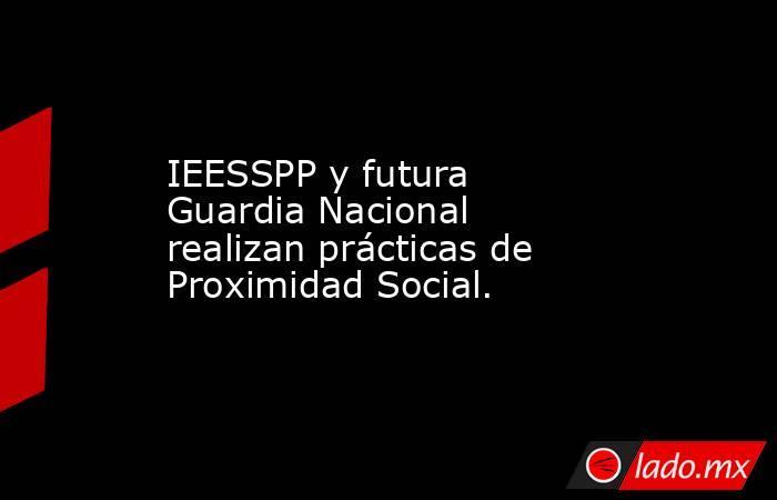 IEESSPP y futura Guardia Nacional realizan prácticas de Proximidad Social.. Noticias en tiempo real