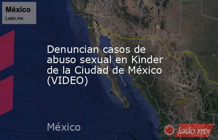 Denuncian casos de abuso sexual en Kinder de la Ciudad de México (VIDEO). Noticias en tiempo real