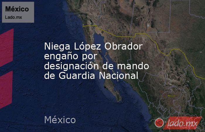 Niega López Obrador engaño por designación de mando de Guardia Nacional. Noticias en tiempo real