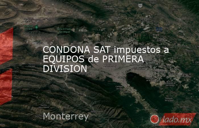 CONDONA SAT impuestos a EQUIPOS de PRIMERA DIVISION. Noticias en tiempo real