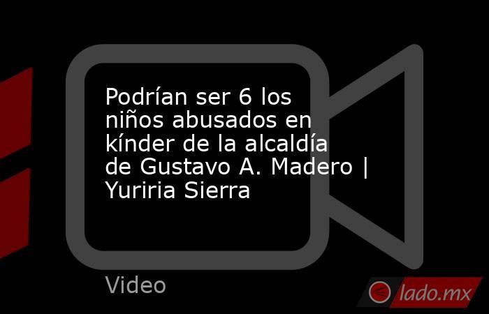 Podrían ser 6 los niños abusados en kínder de la alcaldía de Gustavo A. Madero | Yuriria Sierra. Noticias en tiempo real