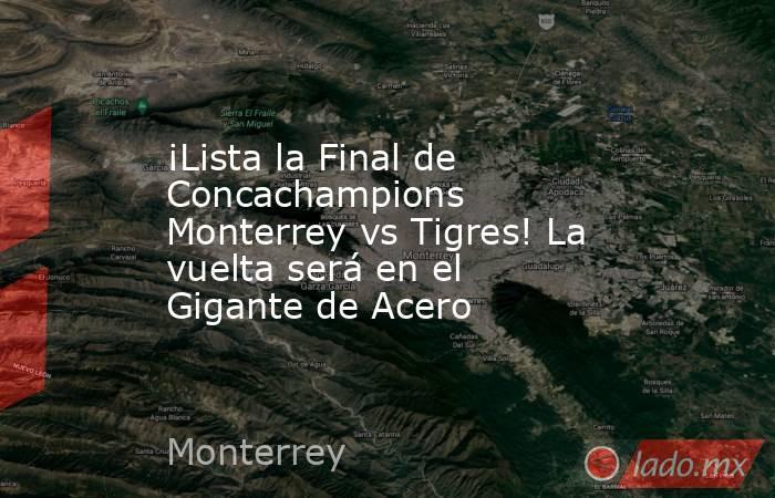 ¡Lista la Final de Concachampions Monterrey vs Tigres! La vuelta será en el Gigante de Acero. Noticias en tiempo real