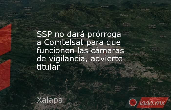 SSP no dará prórroga a Comtelsat para que funcionen las cámaras de vigilancia, advierte titular. Noticias en tiempo real