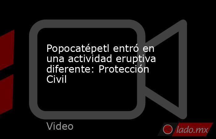 Popocatépetl entró en una actividad eruptiva diferente: Protección Civil. Noticias en tiempo real