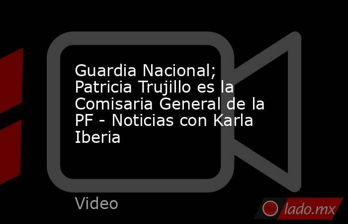 Guardia Nacional; Patricia Trujillo es la Comisaria General de la PF - Noticias con Karla Iberia. Noticias en tiempo real