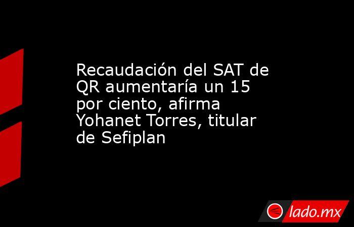 Recaudación del SAT de QR aumentaría un 15 por ciento, afirma Yohanet Torres, titular de Sefiplan. Noticias en tiempo real