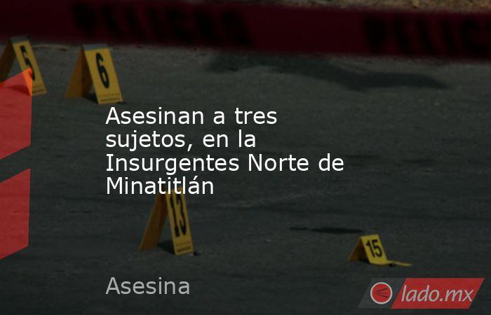 Asesinan a tres sujetos, en la Insurgentes Norte de Minatitlán. Noticias en tiempo real