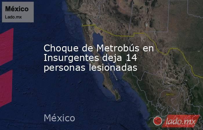 Choque de Metrobús en Insurgentes deja 14 personas lesionadas. Noticias en tiempo real