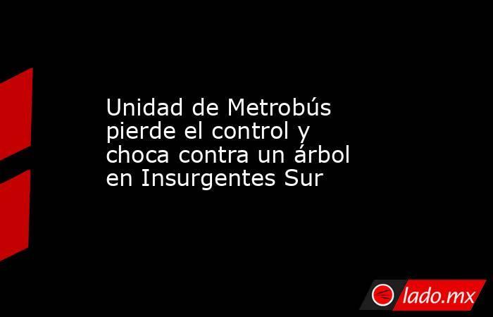 Unidad de Metrobús pierde el control y choca contra un árbol en Insurgentes Sur. Noticias en tiempo real