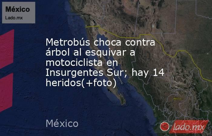 Metrobús choca contra árbol al esquivar a motociclista en Insurgentes Sur; hay 14 heridos(+foto). Noticias en tiempo real