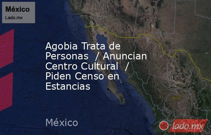 Agobia Trata de Personas  / Anuncian Centro Cultural  / Piden Censo en Estancias. Noticias en tiempo real