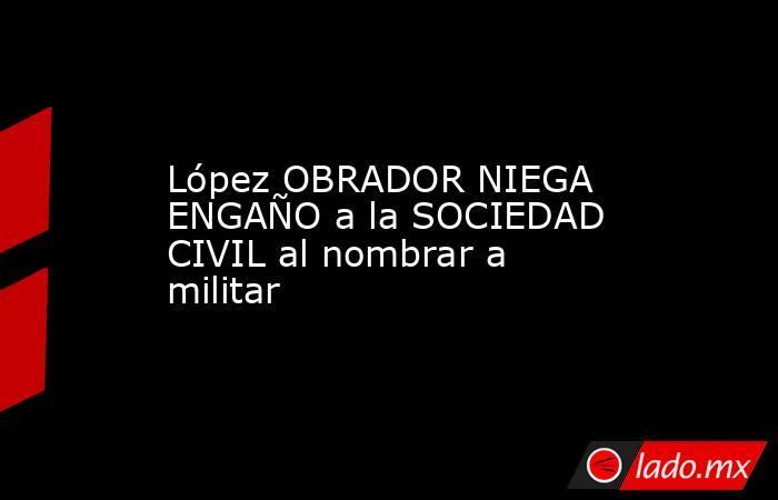 López OBRADOR NIEGA ENGAÑO a la SOCIEDAD CIVIL al nombrar a militar. Noticias en tiempo real