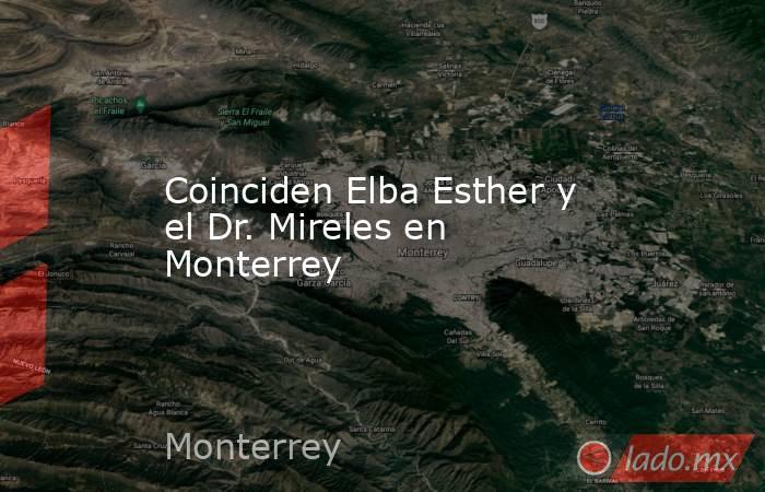Coinciden Elba Esther y el Dr. Mireles en Monterrey. Noticias en tiempo real
