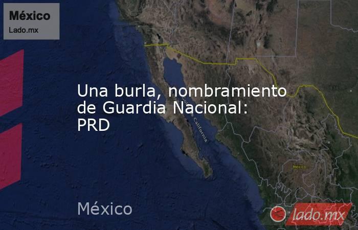 Una burla, nombramiento de Guardia Nacional: PRD. Noticias en tiempo real