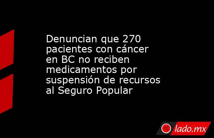 Denuncian que 270 pacientes con cáncer en BC no reciben medicamentos por suspensión de recursos al Seguro Popular. Noticias en tiempo real