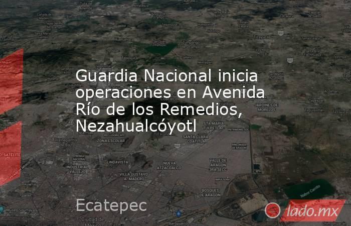 Guardia Nacional inicia operaciones en Avenida Río de los Remedios, Nezahualcóyotl. Noticias en tiempo real