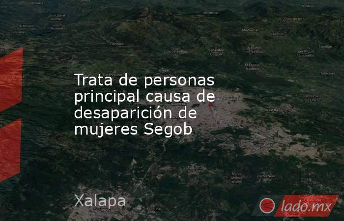 Trata de personas principal causa de desaparición de mujeres Segob. Noticias en tiempo real