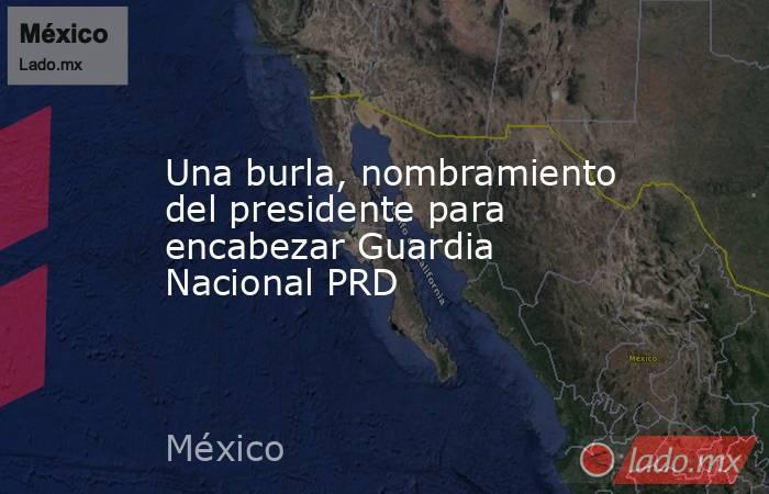 Una burla, nombramiento del presidente para encabezar Guardia Nacional PRD. Noticias en tiempo real