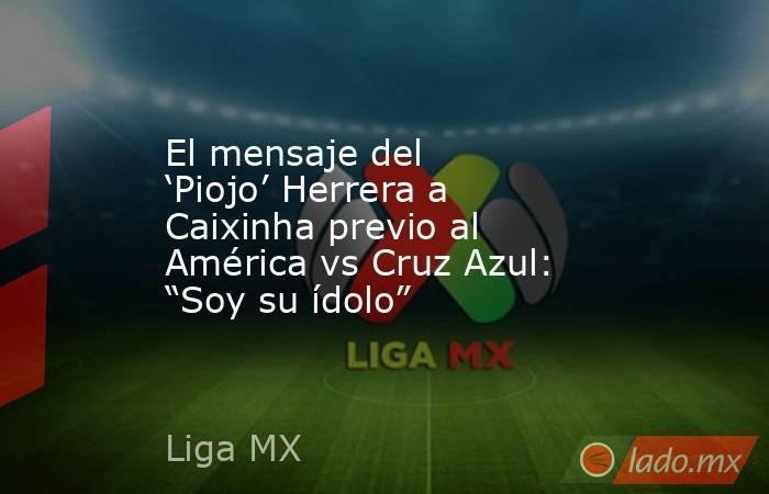 """El mensaje del 'Piojo' Herrera a Caixinha previo al América vs Cruz Azul: """"Soy su ídolo"""". Noticias en tiempo real"""