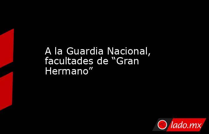"""A la Guardia Nacional, facultades de """"Gran Hermano"""". Noticias en tiempo real"""