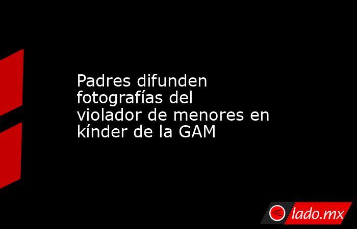 Padres difunden fotografías del violador de menores en kínder de la GAM. Noticias en tiempo real