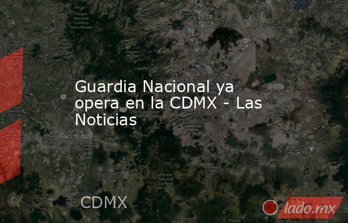 Guardia Nacional ya opera en la CDMX - Las Noticias. Noticias en tiempo real
