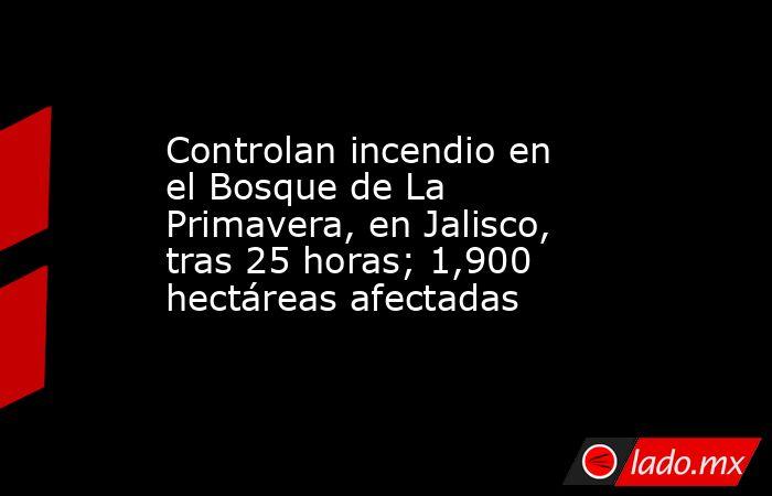 Controlan incendio en el Bosque de La Primavera, en Jalisco, tras 25 horas; 1,900 hectáreas afectadas. Noticias en tiempo real