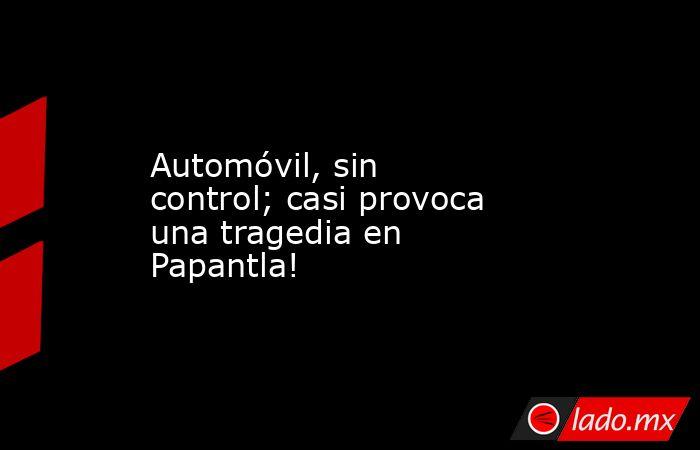 Automóvil, sin control; casi provoca una tragedia en Papantla!. Noticias en tiempo real