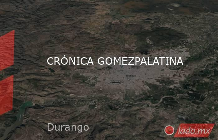 CRÓNICA GOMEZPALATINA. Noticias en tiempo real