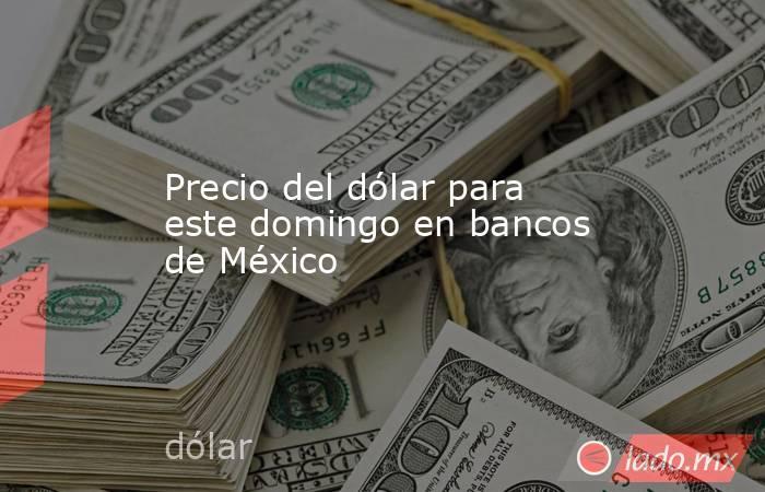 Precio del dólar para este domingo en bancos de México. Noticias en tiempo real