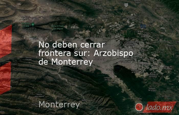 No deben cerrar frontera sur: Arzobispo de Monterrey. Noticias en tiempo real