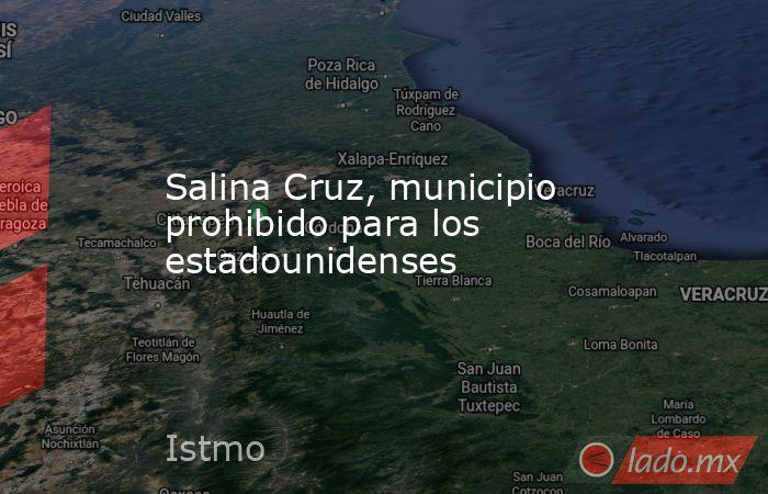 Salina Cruz, municipio prohibido para los estadounidenses. Noticias en tiempo real
