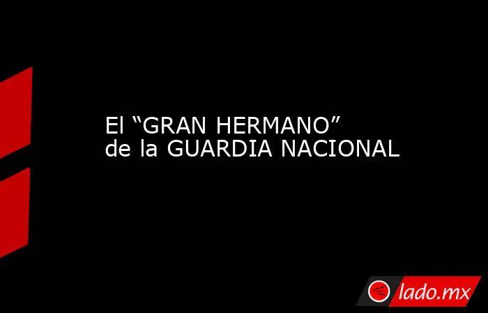 """El """"GRAN HERMANO"""" de la GUARDIA NACIONAL. Noticias en tiempo real"""