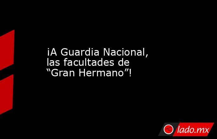 """¡A Guardia Nacional, las facultades de """"Gran Hermano""""!. Noticias en tiempo real"""
