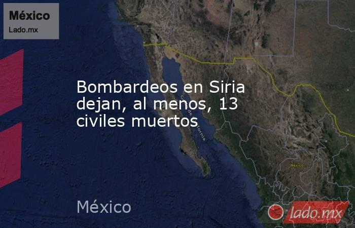 Bombardeos en Siria dejan, al menos, 13 civiles muertos. Noticias en tiempo real