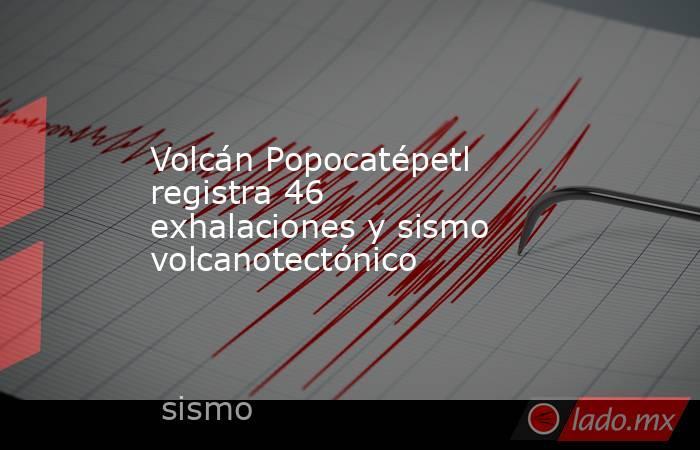 Volcán Popocatépetl registra 46 exhalaciones y sismo volcanotectónico. Noticias en tiempo real