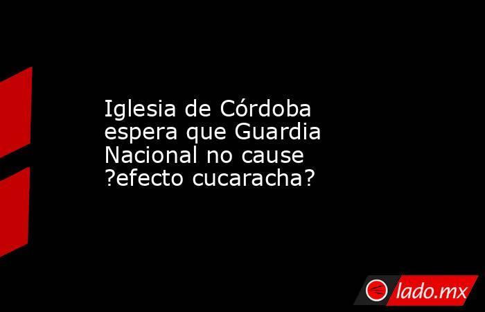 Iglesia de Córdoba espera que Guardia Nacional no cause ?efecto cucaracha?. Noticias en tiempo real