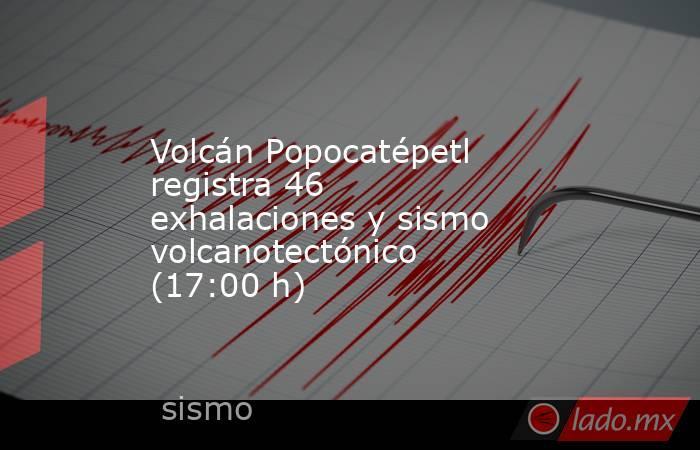 Volcán Popocatépetl registra 46 exhalaciones y sismo volcanotectónico (17:00 h). Noticias en tiempo real