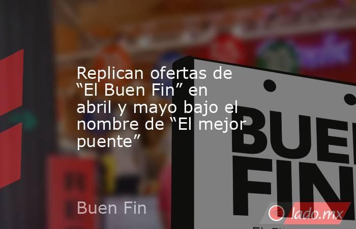 """Replican ofertas de """"El Buen Fin"""" en abril y mayo bajo el nombre de """"El mejor puente"""". Noticias en tiempo real"""