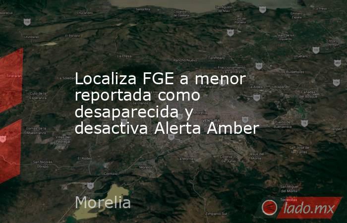Localiza FGE a menor reportada como desaparecida y desactiva Alerta Amber. Noticias en tiempo real