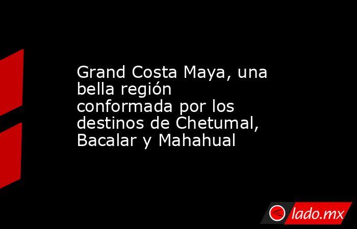 Grand Costa Maya, una bella región conformada por los destinos de Chetumal, Bacalar y Mahahual. Noticias en tiempo real