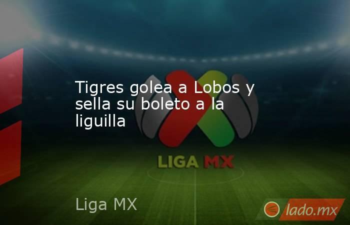 Tigres golea a Lobos y sella su boleto a la liguilla. Noticias en tiempo real