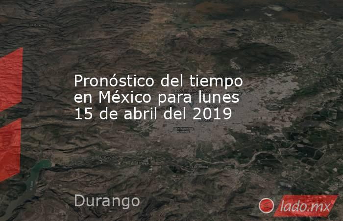 Pronóstico del tiempo en México para lunes 15 de abril del 2019. Noticias en tiempo real