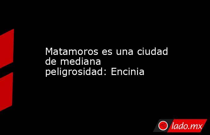 Matamoros es una ciudad de mediana peligrosidad: Encinia. Noticias en tiempo real