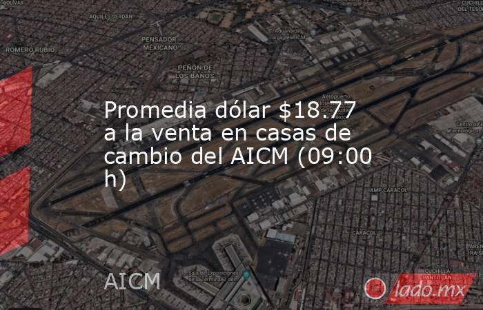 Promedia dólar $18.77 a la venta en casas de cambio del AICM (09:00 h). Noticias en tiempo real