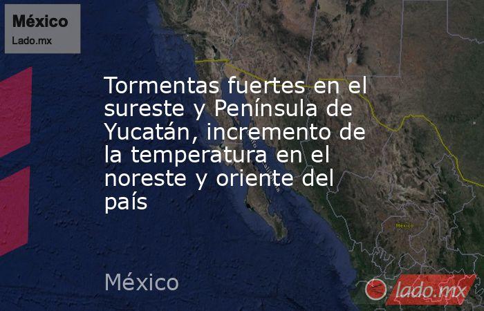 Tormentas fuertes en el sureste y Península de Yucatán, incremento de la temperatura en el noreste y oriente del país. Noticias en tiempo real